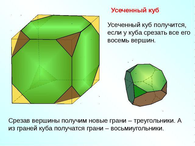 Усеченный куб Срезав вершины получим новые грани – треугольники. А из граней...