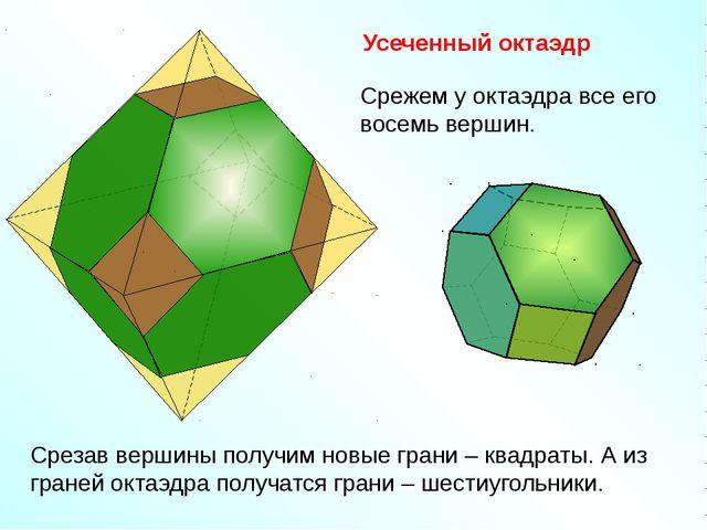 Усеченный октаэдр Срежем у октаэдра все его восемь вершин. Срезав вершины по...