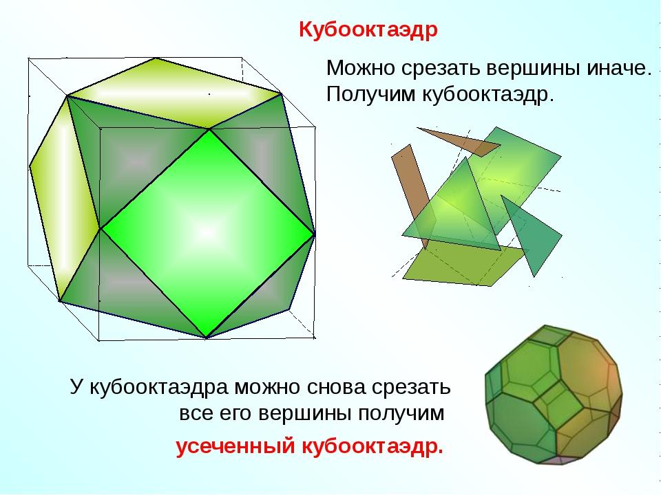 Кубооктаэдр Можно срезать вершины иначе. Получим кубооктаэдр. У кубооктаэдра...