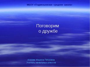 Поговорим о дружбе МБОУ «Подвязьевская средняя школа» Алиева Марина Петровна