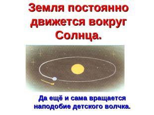 Земля постоянно движется вокруг Солнца. Да ещё и сама вращается наподобие дет