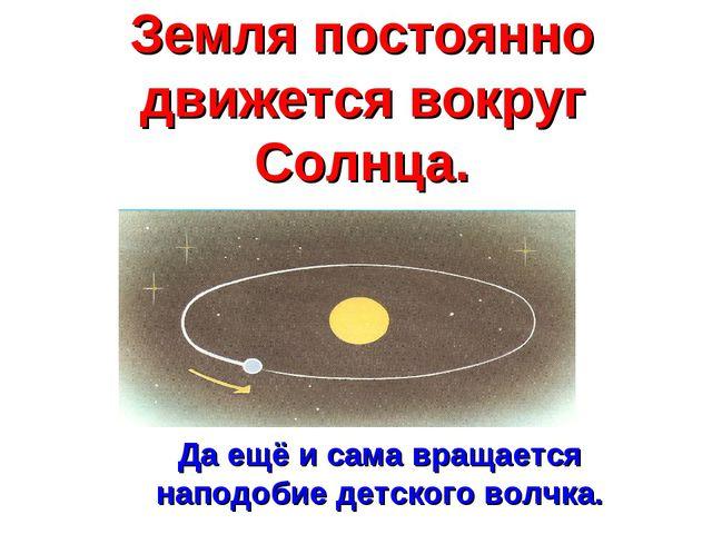 Земля постоянно движется вокруг Солнца. Да ещё и сама вращается наподобие дет...
