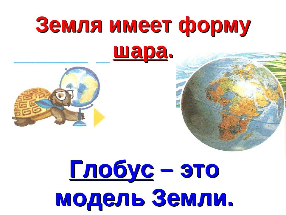 Земля имеет форму шара. Глобус – это модель Земли.