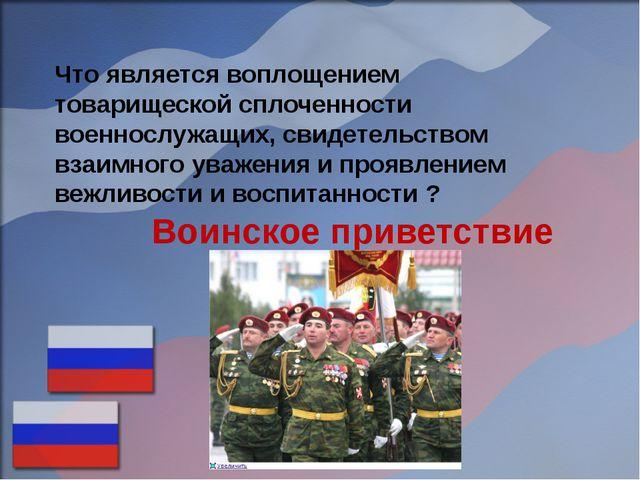 Что является воплощением товарищеской сплоченности военнослужащих, свидетельс...