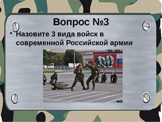 Вопрос №3 Назовите 3 вида войск в современной Российской армии
