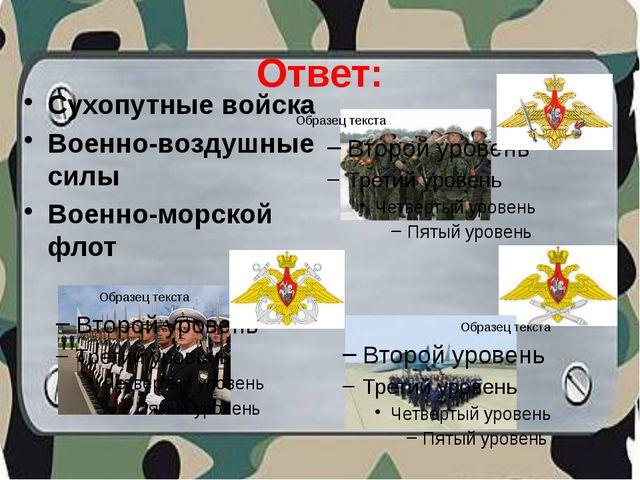 Ответ: Сухопутные войска Военно-воздушные силы Военно-морской флот