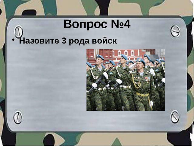 Вопрос №4 Назовите 3 рода войск