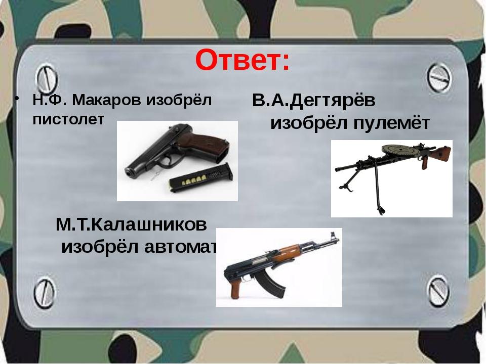 Ответ: Н.Ф. Макаров изобрёл пистолет В.А.Дегтярёв изобрёл пулемёт М.Т.Калашни...