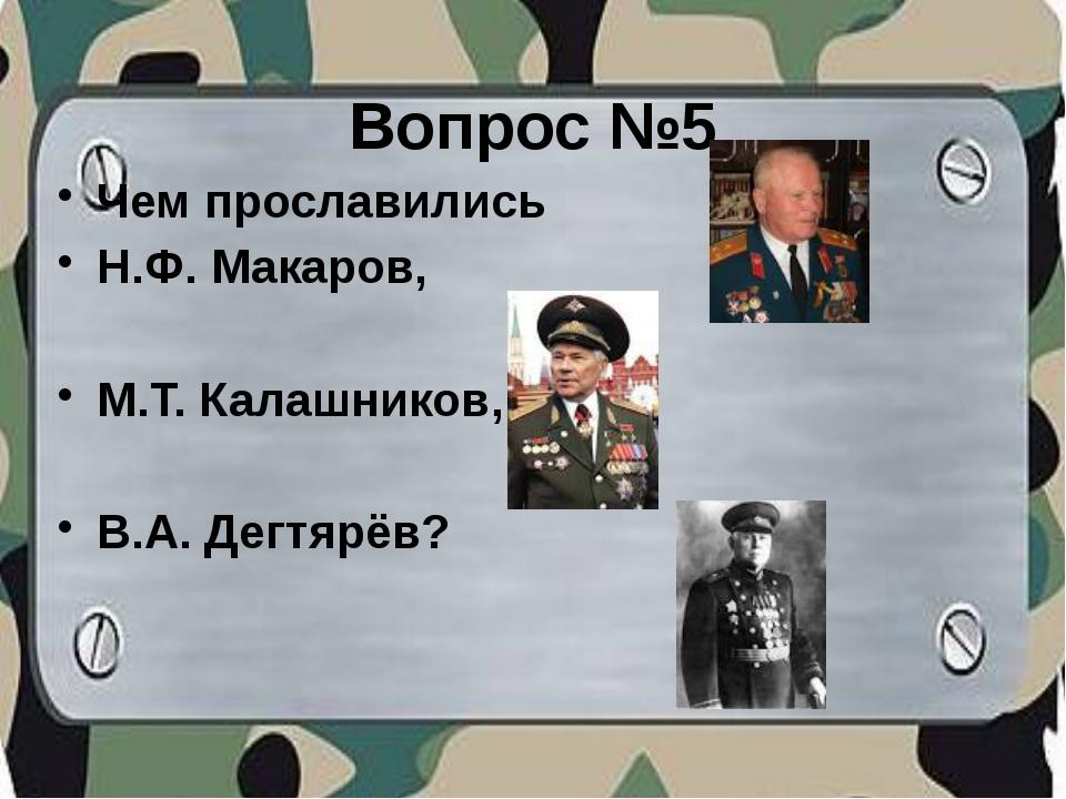 Вопрос №5 Чем прославились Н.Ф. Макаров, М.Т. Калашников, В.А. Дегтярёв?