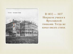 В 1832 — 1837 Некрасов учился в Ярославской гимназии. Тогда же начал писать с