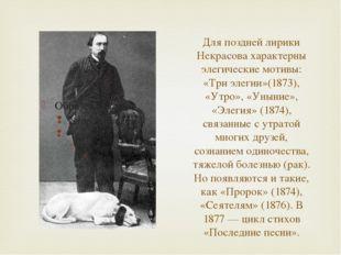Для поздней лирики Некрасова характерны элегические мотивы: «Три элегии»(1873