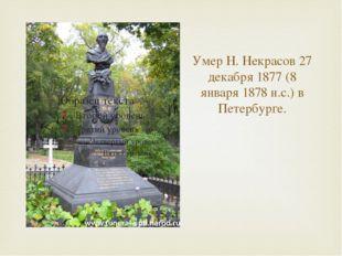Умер Н. Некрасов 27 декабря 1877 (8 января 1878 н.с.) в Петербурге.