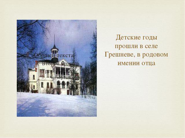 Детские годы прошли в селе Грешневе, в родовом имении отца