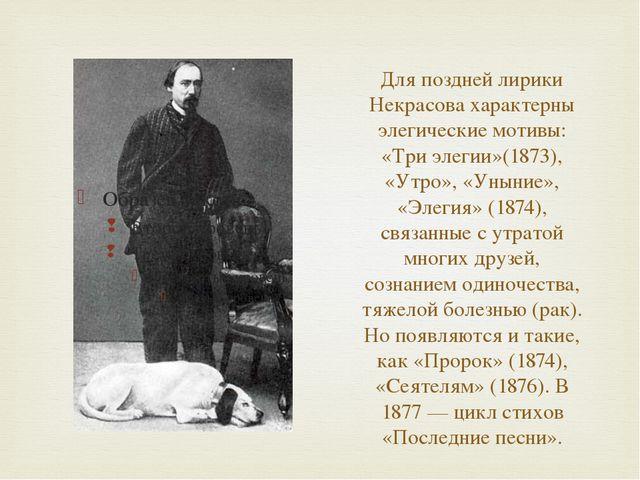 Для поздней лирики Некрасова характерны элегические мотивы: «Три элегии»(1873...
