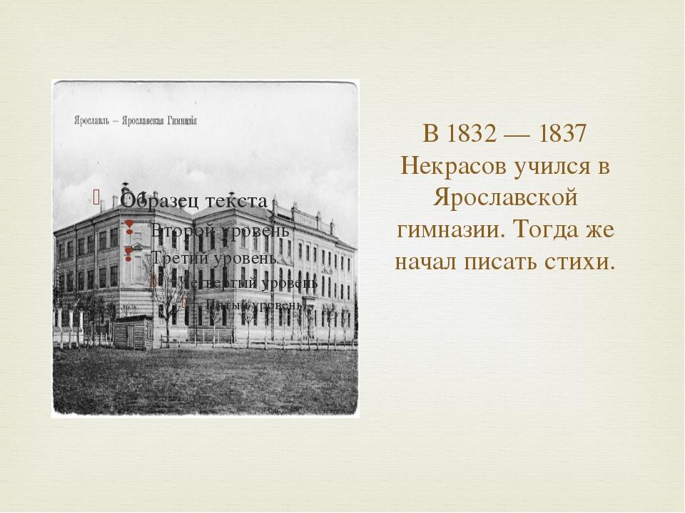 В 1832 — 1837 Некрасов учился в Ярославской гимназии. Тогда же начал писать с...