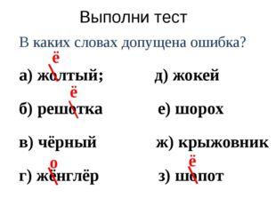 Выполни тест В каких словах допущена ошибка? а) жолтый; д) жокей б) решотка е