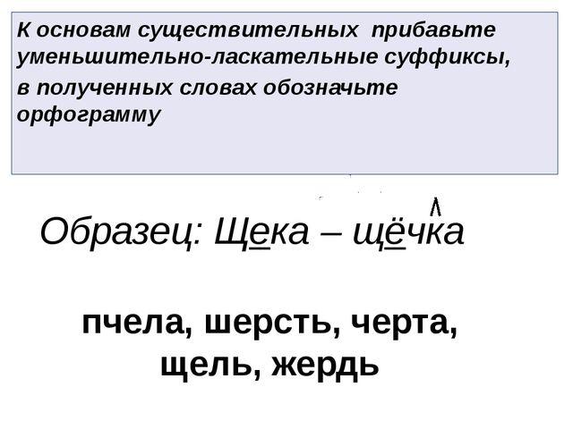 К основам существительных прибавьте уменьшительно-ласкательные суффиксы, в по...