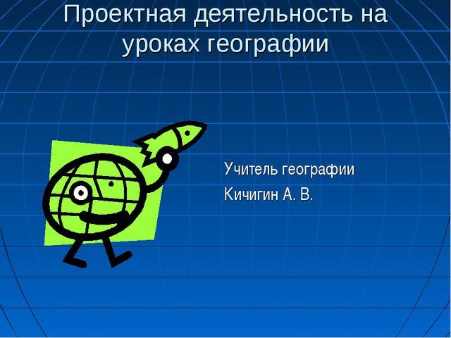 Проектная деятельность на уроках географии Учитель географии Кичигин А. В.