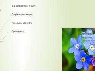 3. В зелёном поле я расту, Голубым цветком цвету, Небо синее как будто, Проз