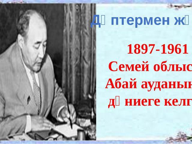 1897-1961 Семей облысы Абай ауданында дүниеге келген Дәптермен жұмыс
