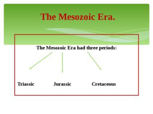 The Mesozoic Era had three periods: Triassic Jurassic Cretaceous The Mesozoi