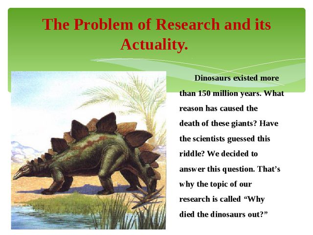 Dinosaurs existed more than 150 million years. What reason has caused the de...