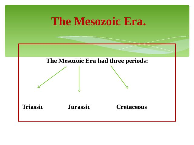 The Mesozoic Era had three periods: Triassic Jurassic Cretaceous The Mesozoi...