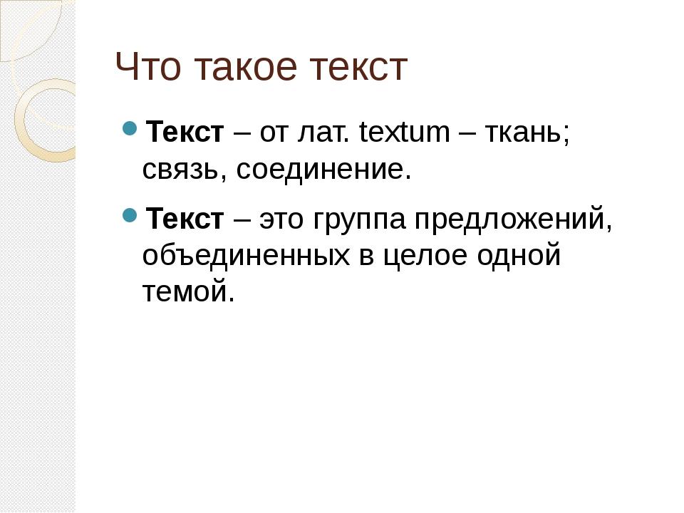 Что такое текст Текст – от лат. textum – ткань; связь, соединение. Текст – эт...