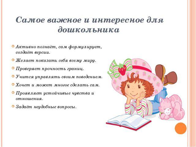Самое важное и интересное для дошкольника Активно познаёт, сам формулирует, с...