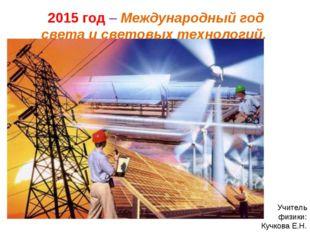 2015 год – Международный год света и световых технологий. Учитель физики: Куч