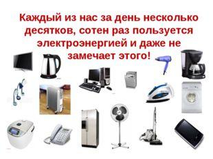 Каждый из нас за день несколько десятков, сотен раз пользуется электроэнергие