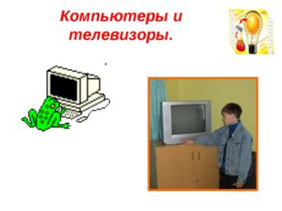 Компьютеры и телевизоры.