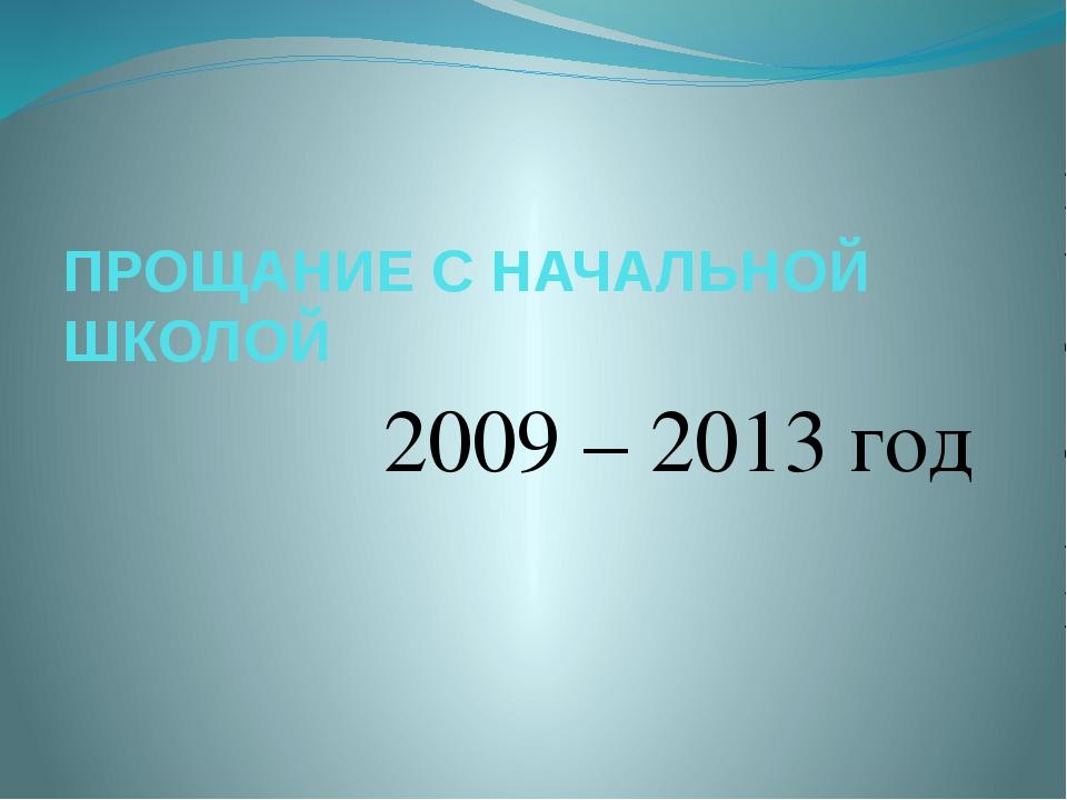 ПРОЩАНИЕ С НАЧАЛЬНОЙ ШКОЛОЙ 2009 – 2013 год