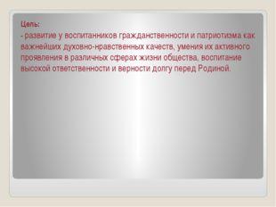 Цель: -развитие у воспитанников гражданственности и патриотизма как важнейши