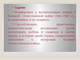 Задачи: Формировать у воспитанников знания о Великой Отечественной войне 1941