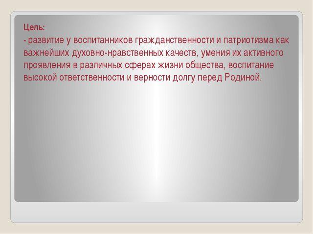 Цель: -развитие у воспитанников гражданственности и патриотизма как важнейши...