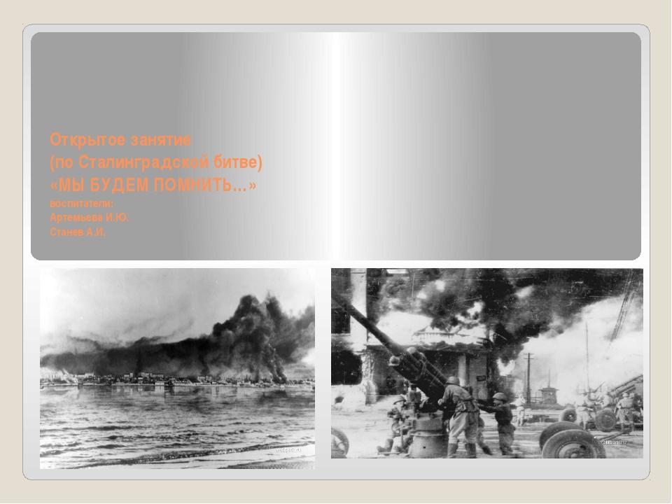 Открытое занятие (по Сталинградской битве) «МЫ БУДЕМ ПОМНИТЬ…» воспитатели:...