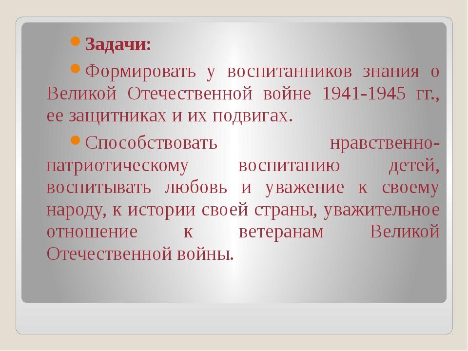 Задачи: Формировать у воспитанников знания о Великой Отечественной войне 1941...