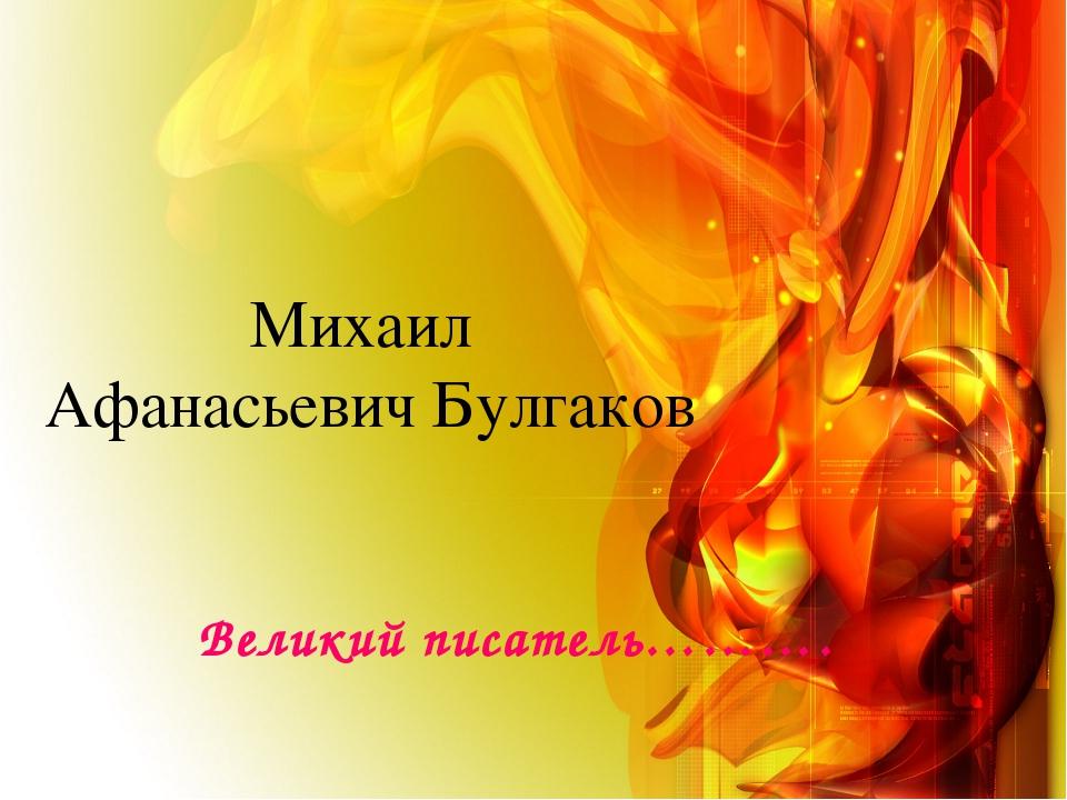 Михаил Афанасьевич Булгаков Великий писатель……….