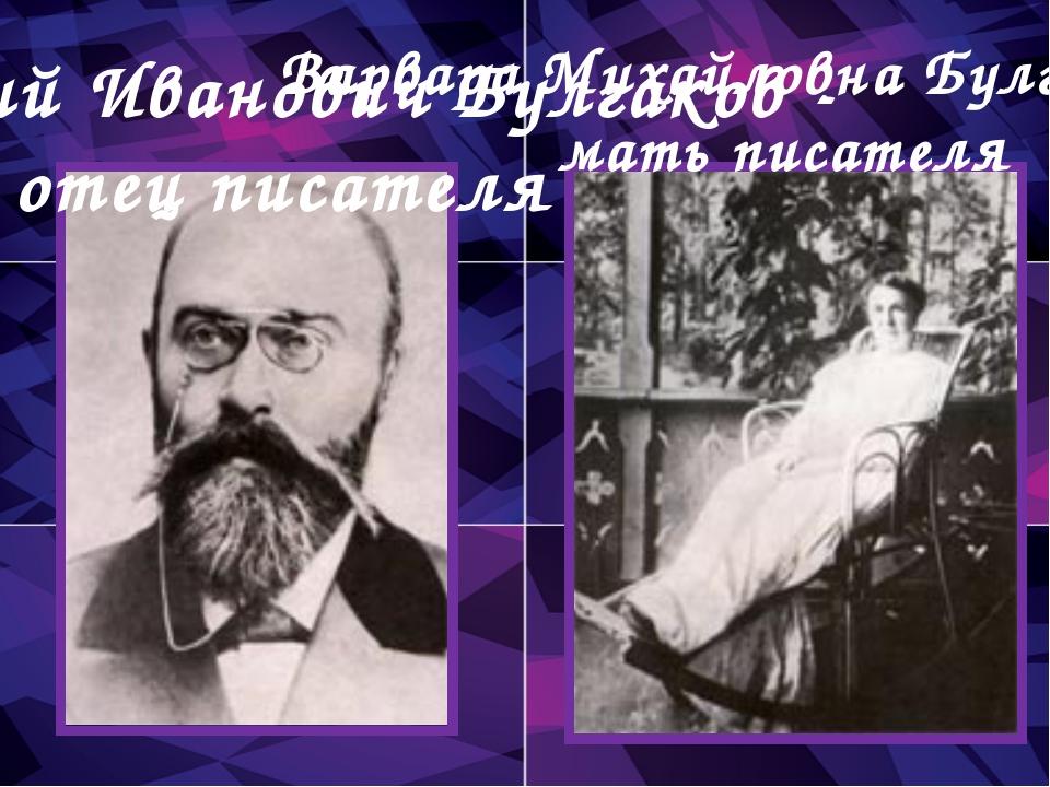 Варвара Михайловна Булгакова - мать писателя Афанасий Иванович Булгаков - оте...