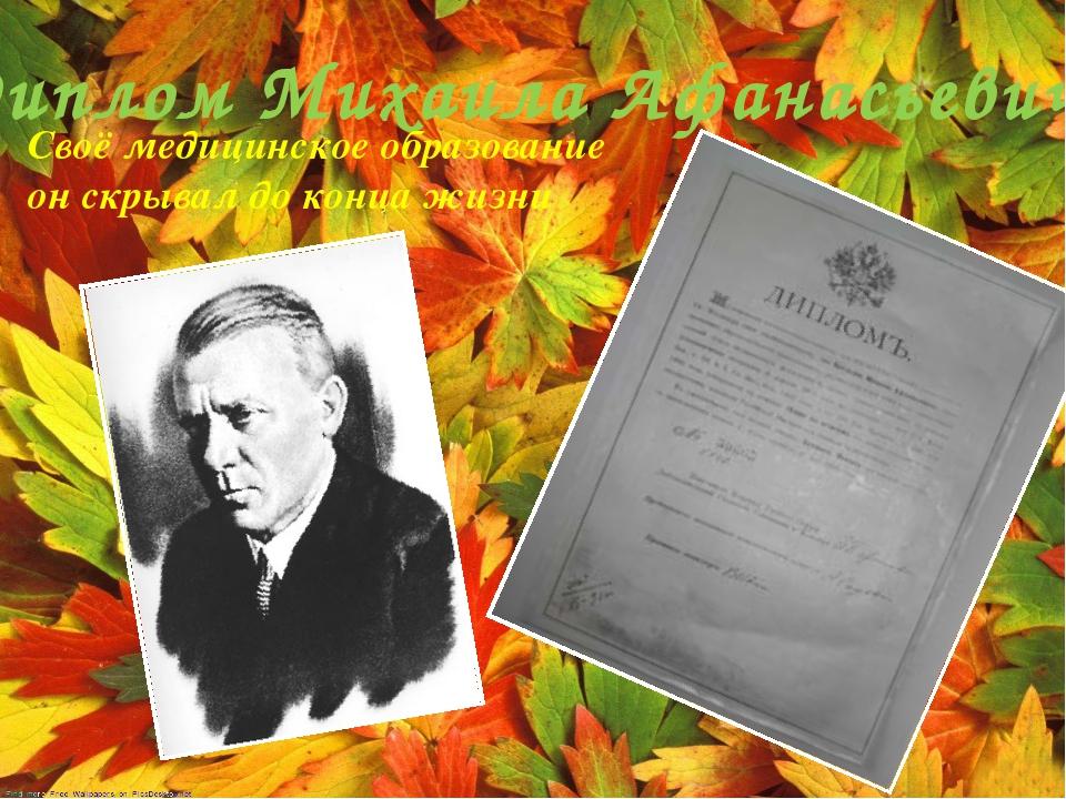 Диплом Михаила Афанасьевича Своё медицинское образование он скрывал до конца...
