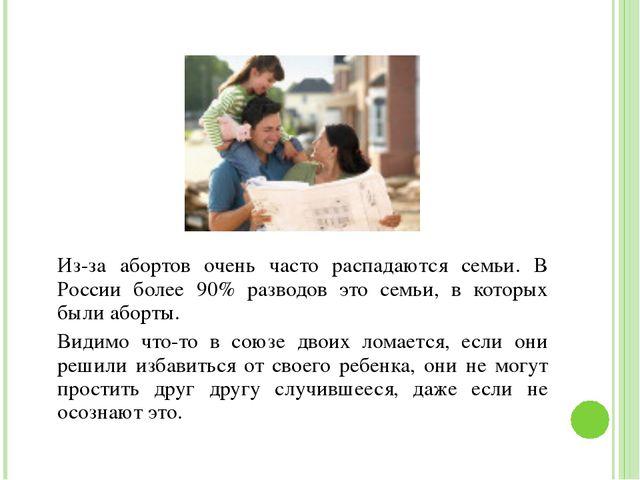 Из-за абортов очень часто распадаются семьи. В России более 90% разводов это...