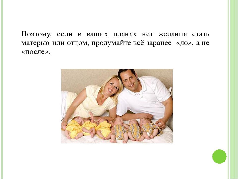 Поэтому, если в ваших планах нет желания стать матерью или отцом, продумайте...