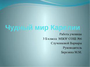 Чудный мир Карелии Работа ученицы 3 Б класса МБОУ СОШ №6 Слученковой Варвары