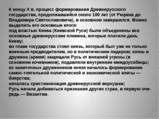 К концу X в. процесс формирования Древнерусского государства, продолжавшийся