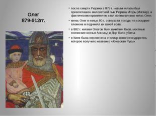 Олег 879-912гг. после смерти Рюрика в 879 г. новым князем был провозглашен м