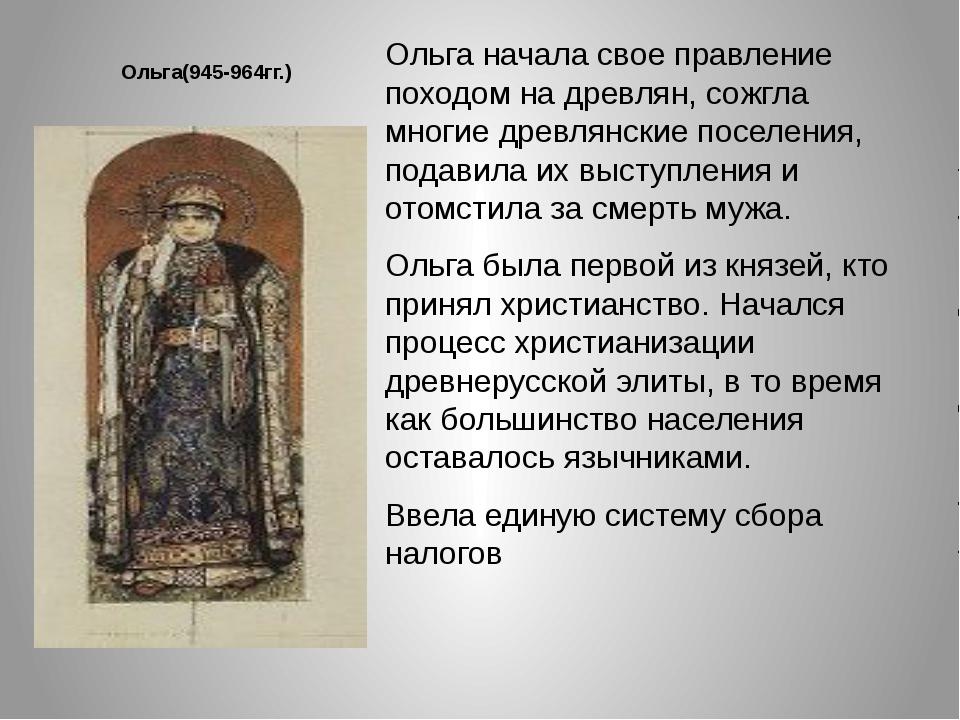 Ольга(945-964гг.) Ольга начала свое правление походом на древлян, сожгла мног...