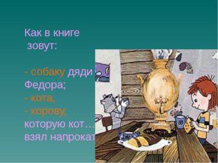 Как в книге   зовут:     - собаку дяди Федора; - кота, - корову, которую кот…