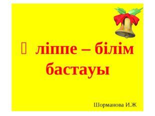 Әліппе – білім бастауы Шорманова И.Ж