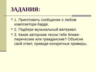 ЗАДАНИЯ: 1. Приготовить сообщение о любом композиторе-барде. 2. Подбери музык